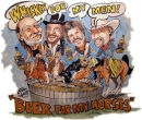 ""\""""Whiskey for my Men..Beer for my Horses"""" Willey, Walyon, Kriss n' Toby""130|110|?|en|2|078a8759de591ca33ee605f2ce43afe7|False|UNLIKELY|0.2856365442276001